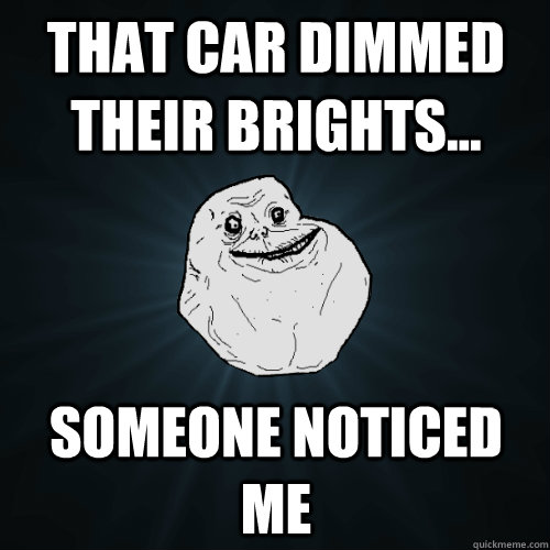 that car dimmed their brights someone noticed me - Forever Alone