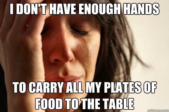 i dont have enough hands to carry all my plates of food to  - First World Problems