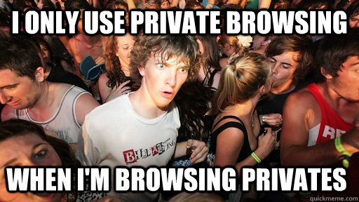 i only use private browsing when im browsing privates - Sudden Clarity Clarence