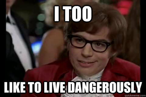 i too like to live dangerously - 