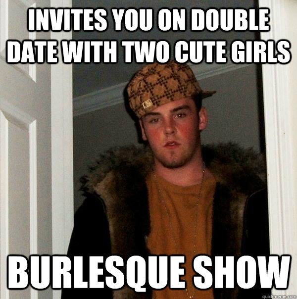 invites you on double date with two cute girls burlesque sho - Scumbag Steve