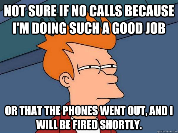not sure if no calls because im doing such a good job or th - Futurama Fry