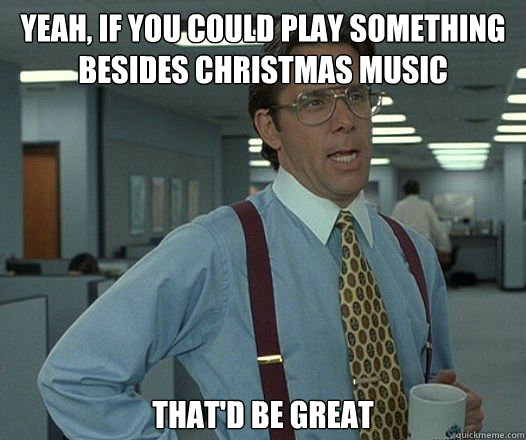 yeah if you could play something besides christmas music th - Bill Lumbergh - Thatd be great.