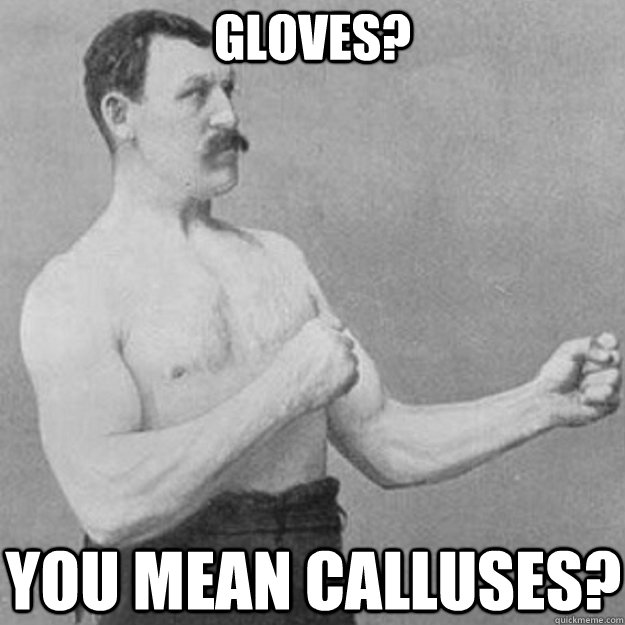 gloves you mean calluses  - overly manly man