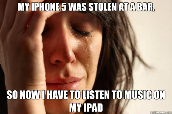 my iphone 5 was stolen at a bar so now i have to listen to  - First World Problems