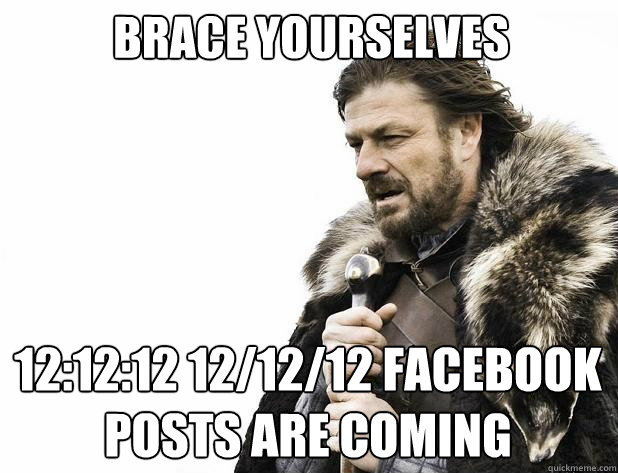 brace yourselves 121212 121212 facebook posts are coming - Brace Yourself