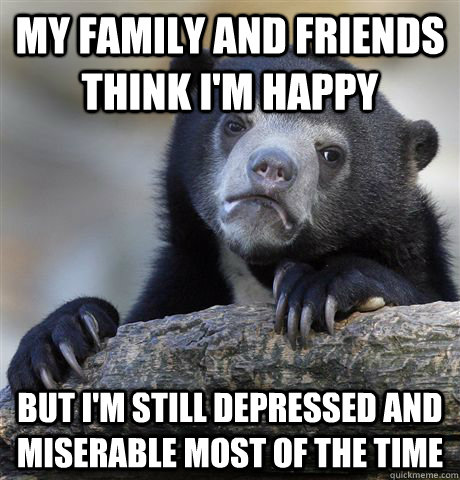 my family and friends think im happy but im still depresse - Confession Bear