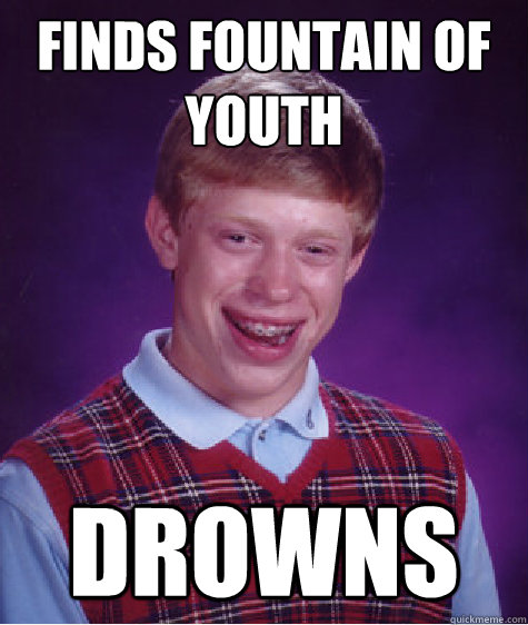 finds fountain of youth drowns - Bad Luck Brian