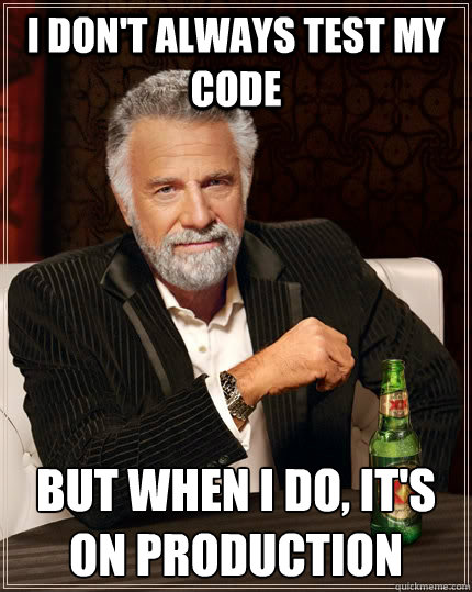 i dont always test my code but when i do its on productio - The Most Interesting Man In The World