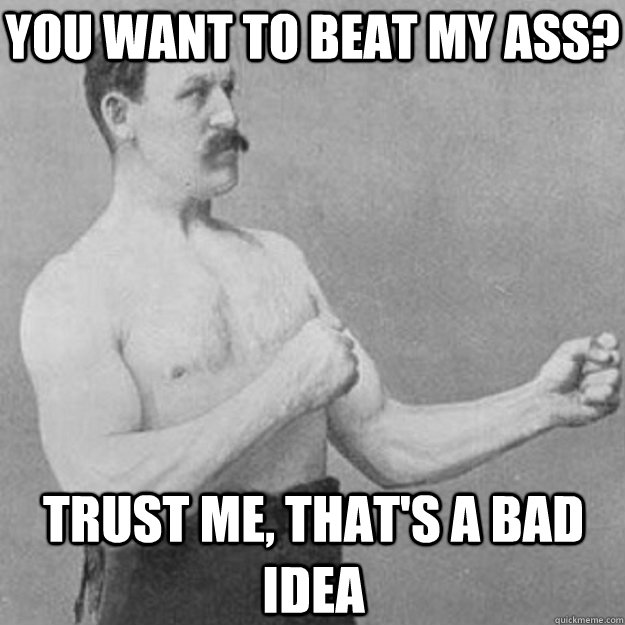 you want to beat my ass trust me thats a bad idea - overly manly man