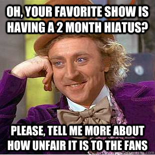 oh your favorite show is having a 2 month hiatus please t - Condescending Wonka