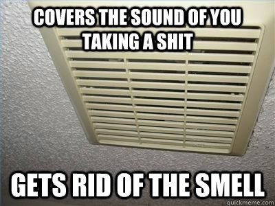 covers the sound of you taking a shit gets rid of the smell  - good guy exhaust fan