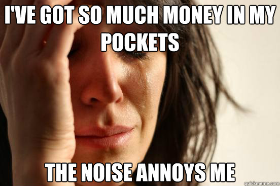 ive got so much money in my pockets the noise annoys me  - First World Problems