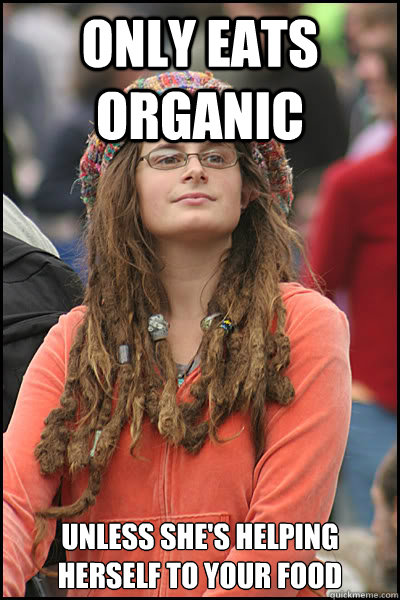only eats organic unless shes helping herself to your food - College Liberal