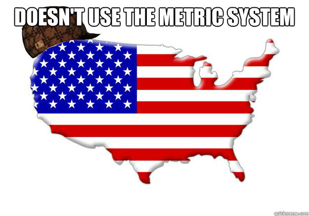doesnt use the metric system  - Scumbag america