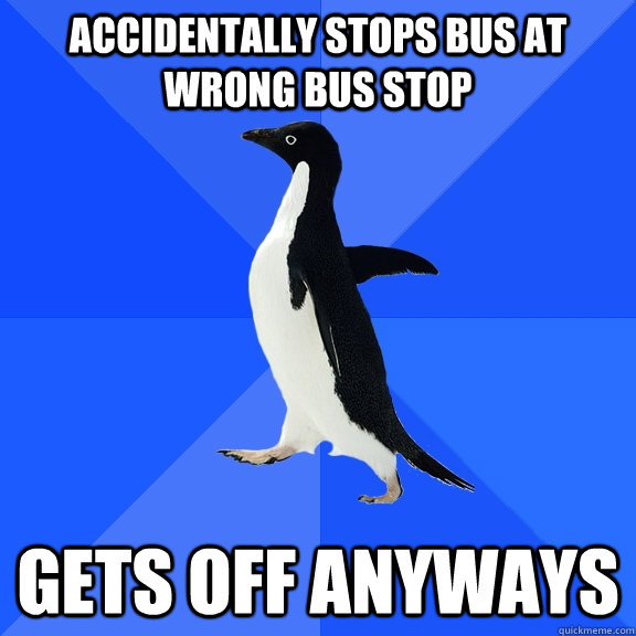 accidentally stops bus at wrong bus stop gets off anyways - Socially Awkward Penguin