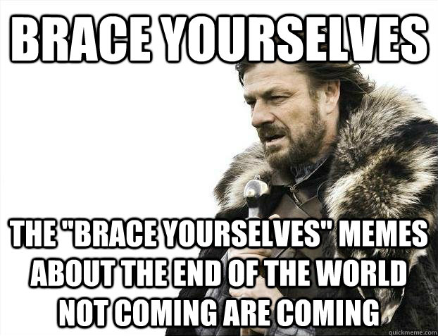 brace yourselves the brace yourselves memes about the end  - Brace yourselves