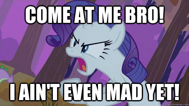come at me bro i aint even mad yet - Rarity Come at me bro