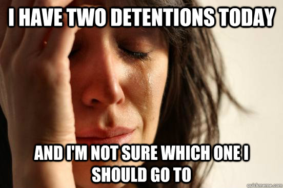 i have two detentions today and im not sure which one i sho - First World Problems