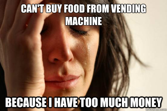 cant buy food from vending machine because i have too much  - First World Problems