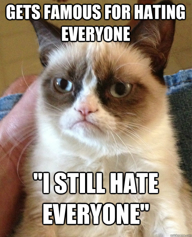gets famous for hating everyone i still hate everyone - Grumpy Cat
