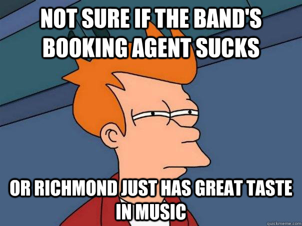 not sure if the bands booking agent sucks or richmond just  - Futurama Fry