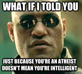 what if i told you just because youre an atheist doesnt me - Matrix Morpheus