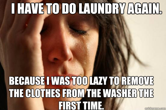 i have to do laundry again because i was too lazy to remove - First World Problems