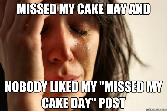 missed my cake day and nobody liked my missed my cake day  - First World Problems