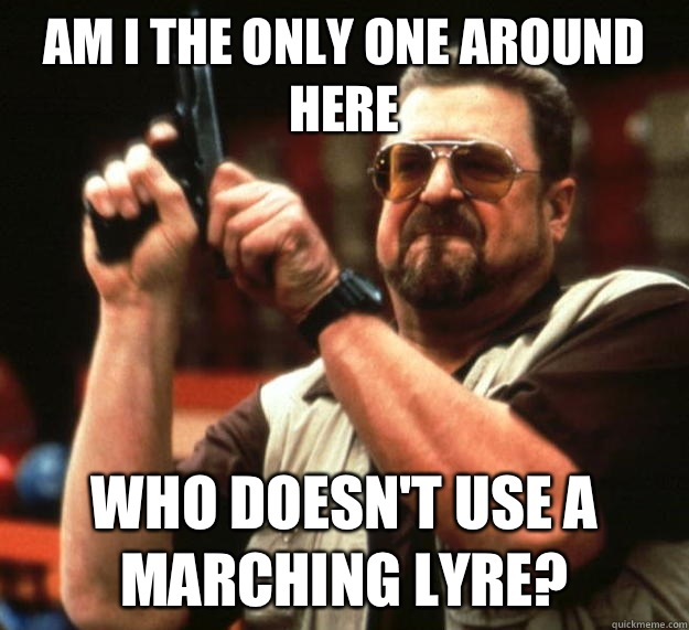 am I the only one around here Who doesnt use a marching lyre - Angry Walter