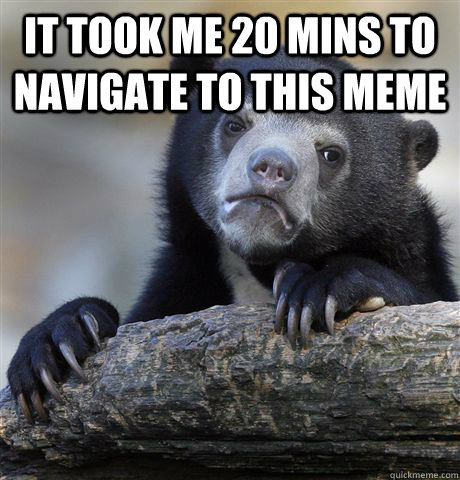 it took me 20 mins to navigate to this meme  - Confession Bear