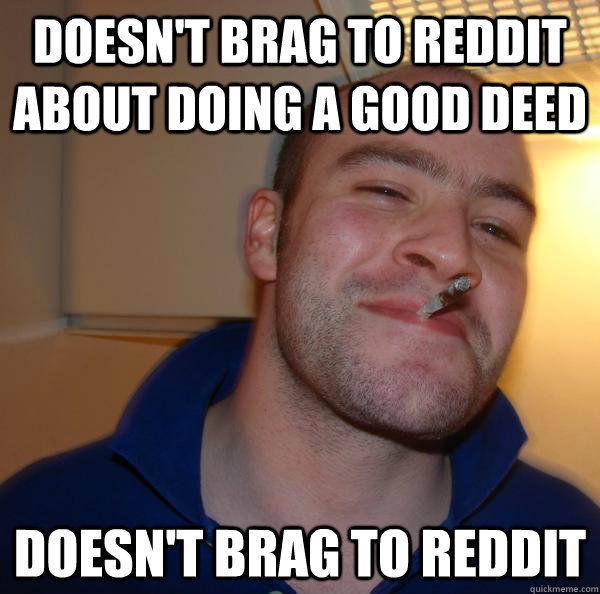 doesnt brag to reddit about doing a good deed doesnt brag  - Good Guy Greg