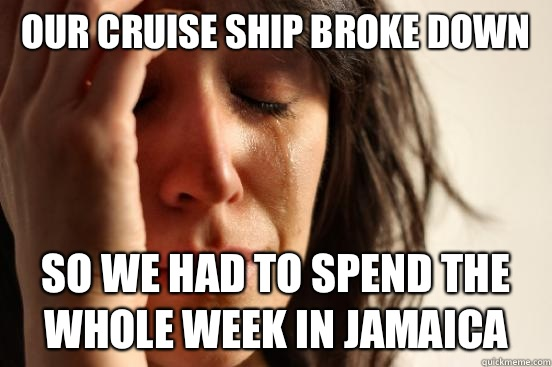 Our cruise ship broke down So we had to spend the whole week - First World Problems