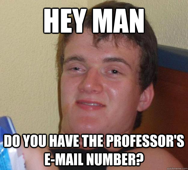 hey man do you have the professors email number - 10 Guy