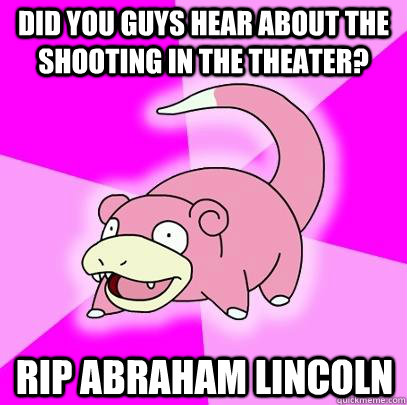 did you guys hear about the shooting in the theater rip abr - Slowpoke