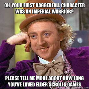 oh your first daggerfall character was an imperial warrior - Condescending Wonka