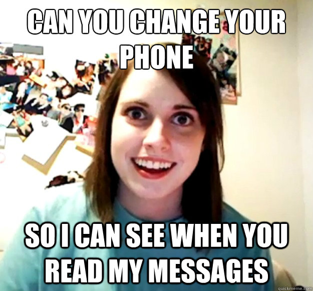 can you change your phone so i can see when you read my me - Overly Attached Girlfriend