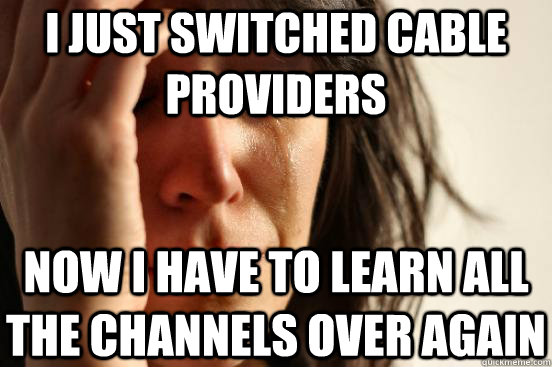 i just switched cable providers now i have to learn all the  - First World Problems