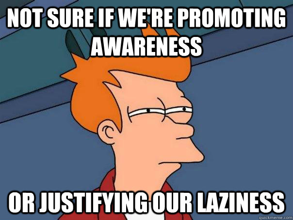not sure if were promoting awareness or justifying our lazi - Futurama Fry