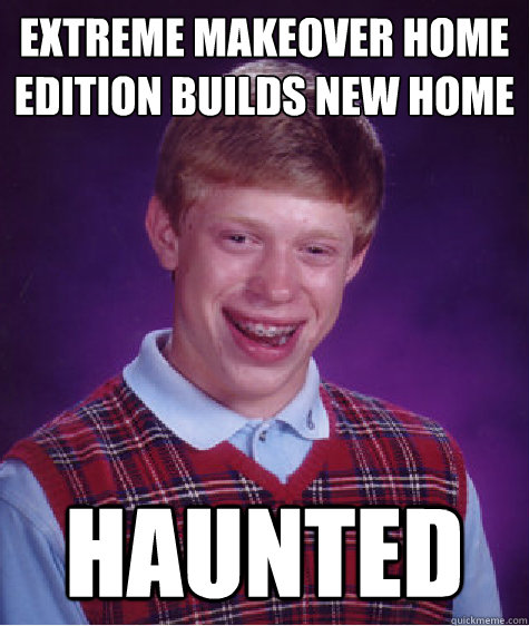 extreme makeover home edition builds new home haunted - Bad Luck Brian