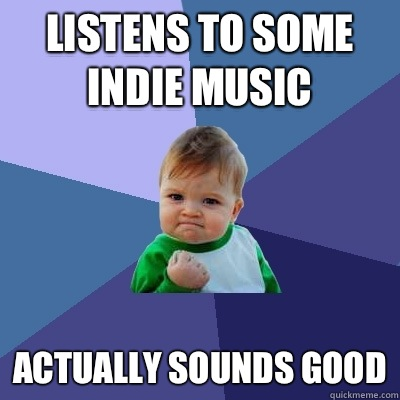 Listens to some indie music Actually sounds good - Success Kid