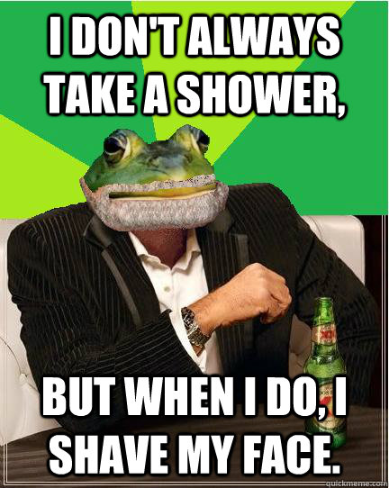 i dont always take a shower but when i do i shave my face -