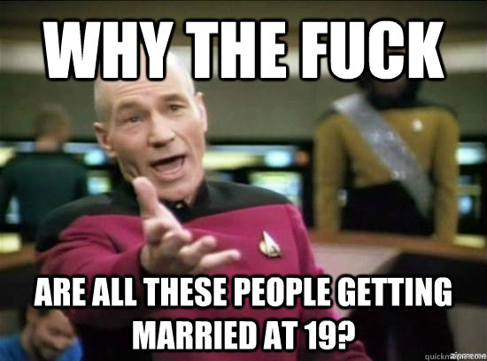 why the fuck are all these people getting married at 19 - Annoyed Picard HD