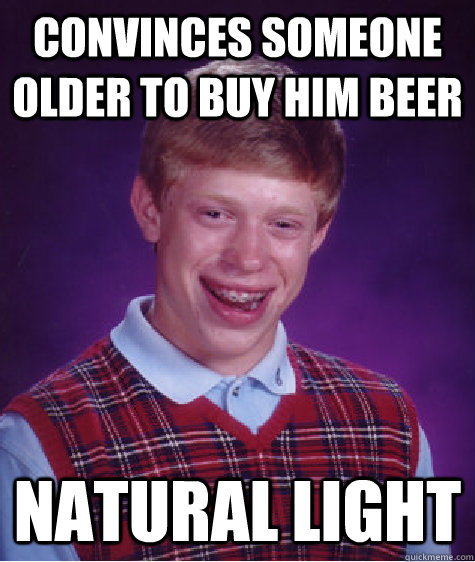convinces someone older to buy him beer natural light - Bad Luck Brian