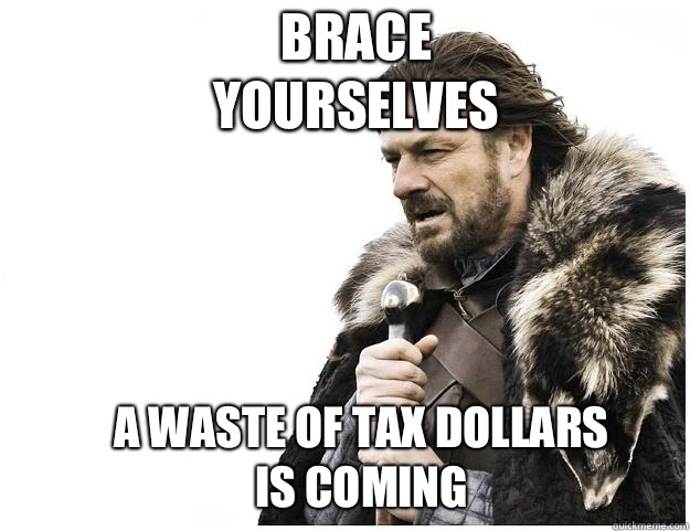 Brace yourselves A waste of tax dollars is coming - Imminent Ned