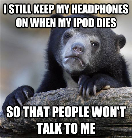 i still keep my headphones on when my ipod dies so that peop - Confession Bear