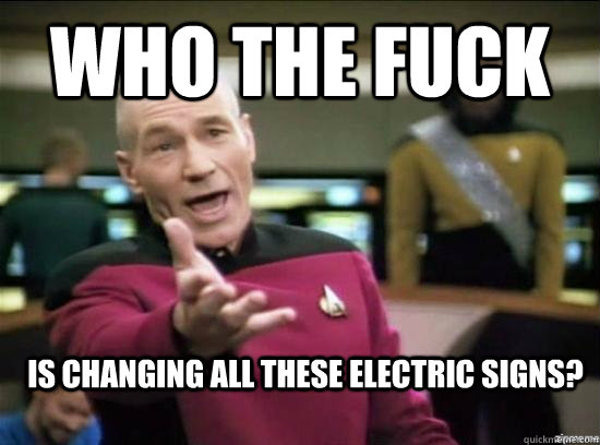 who the fuck is changing all these electric signs - Annoyed Picard HD