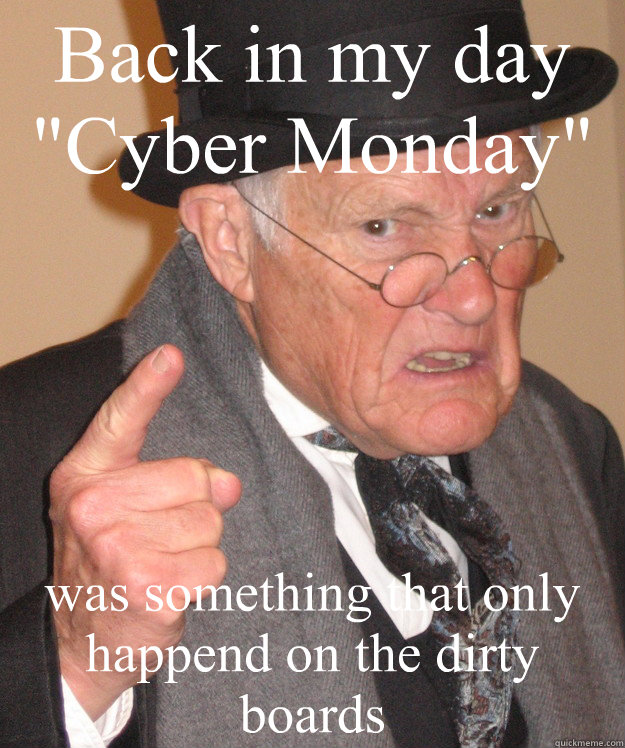 back in my day cyber monday was something that only happen - Angry Old Man