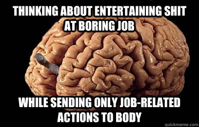 thinking about entertaining shit at boring job while sending - Good Guy Brain