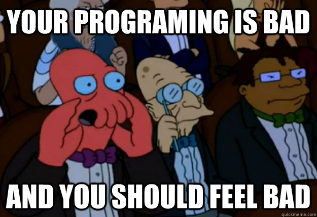 your programing is bad and you should feel bad - Feel bad Zoidberg